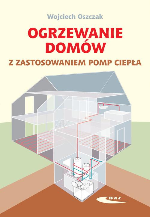 okładka Ogrzewanie domów z zastosowaniem pomp ciepła, Książka | Oszczak Wojciech