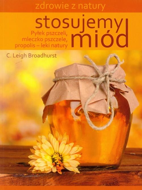 okładka Stosujemy miód Pyłek pszczeli, mleczko pszczele, propolis - leki natury, Książka   Broadhurst C.Leigh