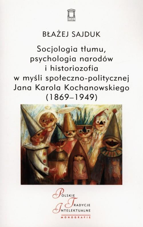 okładka Socjologia tłumu, psychologia narodów i historiozofia w myśli społeczno-politycznej Jana Karola Kochanowskiego (1869-1949), Książka | Sajduk Błażej