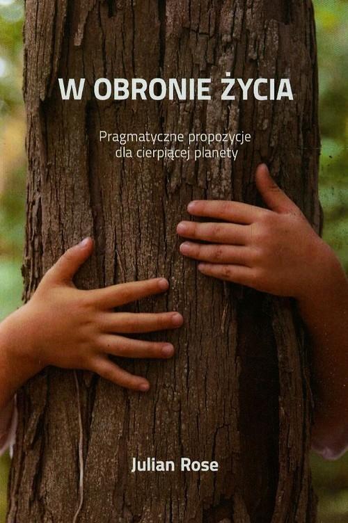 okładka W obronie życia Pragmatyczne propozycje dla cierpiącej planety, Książka | Rose Julian