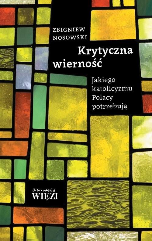 okładka Krytyczna wierność Jakiego katolicyzmu Polacy potrzebują, Książka | Nosowski Zbigniew