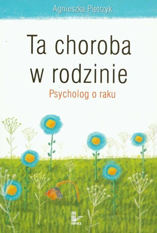 okładka Ta choroba w rodzinie Psycholog o raku, Książka   Agnieszka Pietrzyk