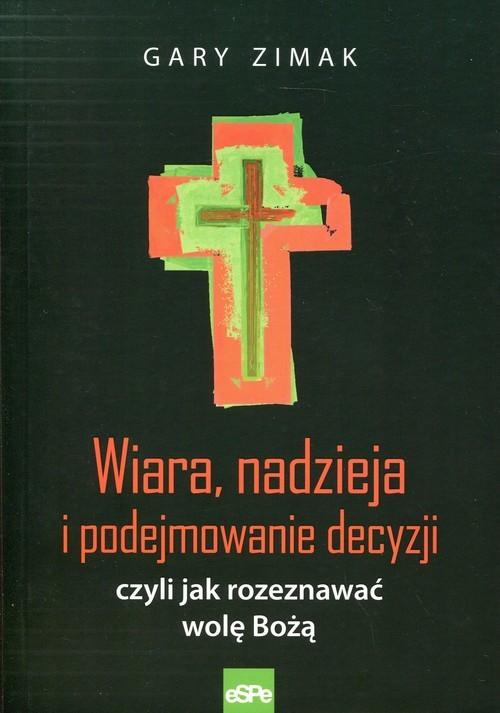 okładka Wiara, nadzieja i podejmowanie decyzji czyli jak rozeznawać wolę Bożą, Książka | Gary Zimak