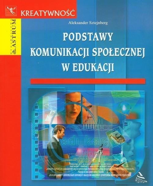 okładka Podstawy komunikacji społecznej w edukacji, Książka | Sztejnberg Aleksander