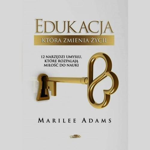 okładka Edukacja która zmienia życie 12 narzędzi umysłu, które rozpalają miłośc do nauki, Książka | Adams Marilee