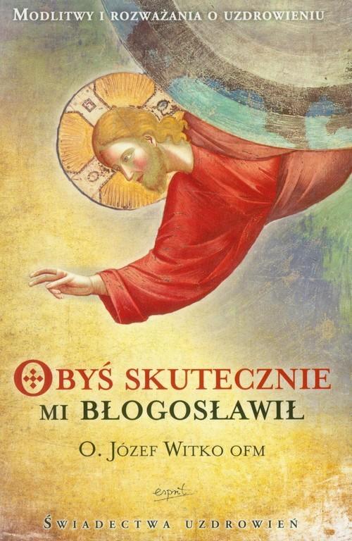 okładka Obyś skutecznie mi błogosławił Modlitwy i rozważania o uzdrowieniu, Książka | Józef  Witko