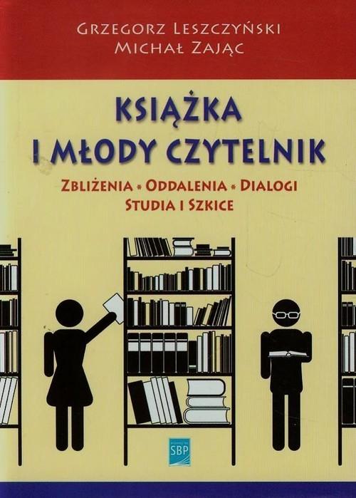 okładka Książka i młody czytelnik Zbliżenia, oddalenia, dialogi, studia i szkice, Książka   Leszczyński Grzegorz
