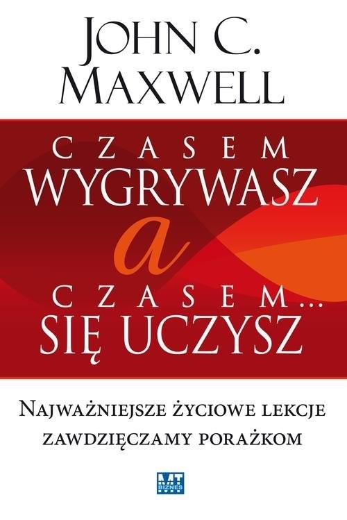 okładka Czasem wygrywasz, a czasem się uczysz Najważniejsze życiowe lekcje zawdzięczamy porażkom, Książka | John Maxwell