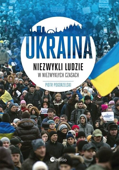 okładka Ukraina Niezwykli ludzie w niezwykłych czasach, Książka   Pogorzelski Piotr