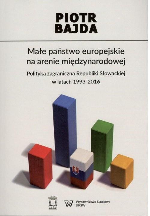 okładka Małe państwo europejskie na arenie międzynarodowej Polityka zagraniczna Republiki Słowackiej w latach  1993-2016, Książka | Bajda Piotr