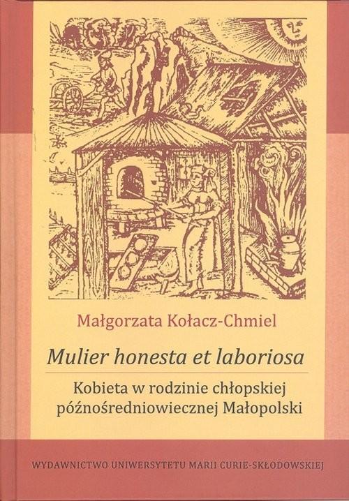 okładka Mulier honesta et laboriosa. Kobieta w rodzinie chłopskiej późnośredniowiecznej Małopolski, Książka | Kołacz-Chmiel Małgorzata
