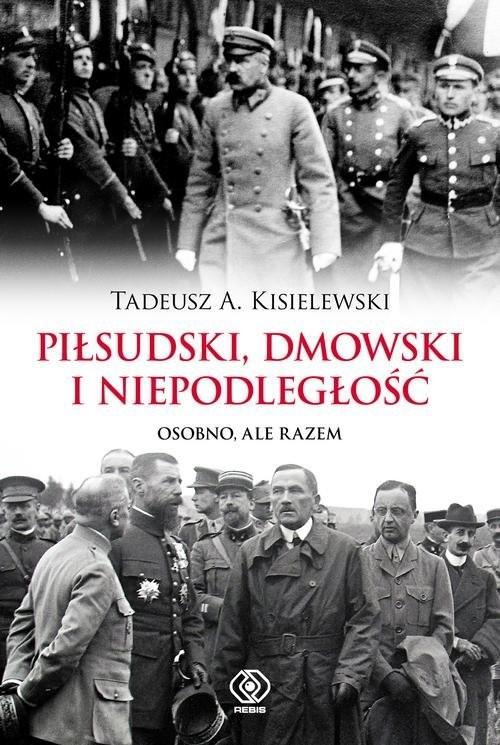 okładka Piłsudski Dmowski i niepodległość Osobno, ale razem, Książka | Tadeusz A. Kisielewski