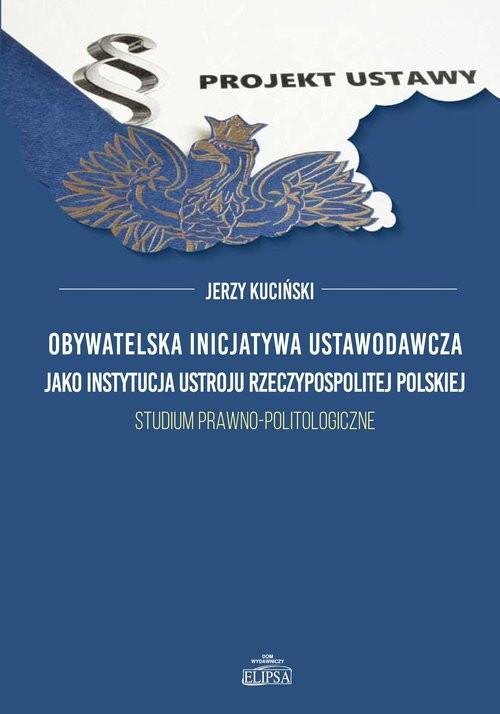 okładka Obywatelska inicjatywa ustawodawcza jako instytucja ustroju Rzeczypospolitej Polskiej. Studium prawno-politologiczne, Książka | Kuciński Jerzy