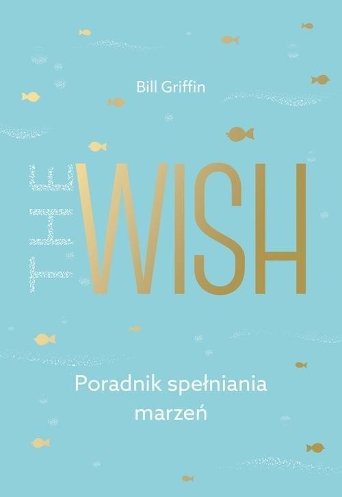 okładka The Wish Poradnik spełniania marzeń, Książka   Griffin Bill