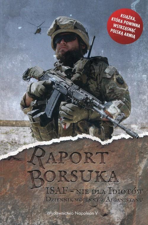 okładka Raport Borsuka ISAF nie dla idiotów Dziennik wojenny z Afganistanu, Książka | Polak Robert