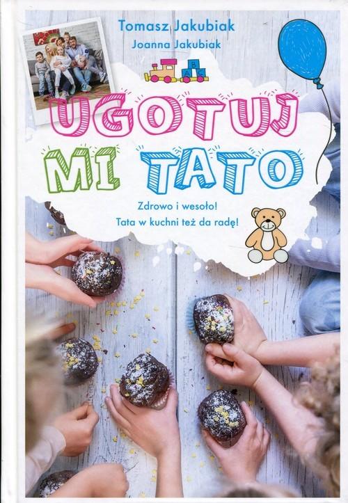 okładka Ugotuj mi tato Zdrowo i wesoło! Tata w kuchni też da radę!, Książka | Tomasz Jakubiak, Joanna Jakubiak