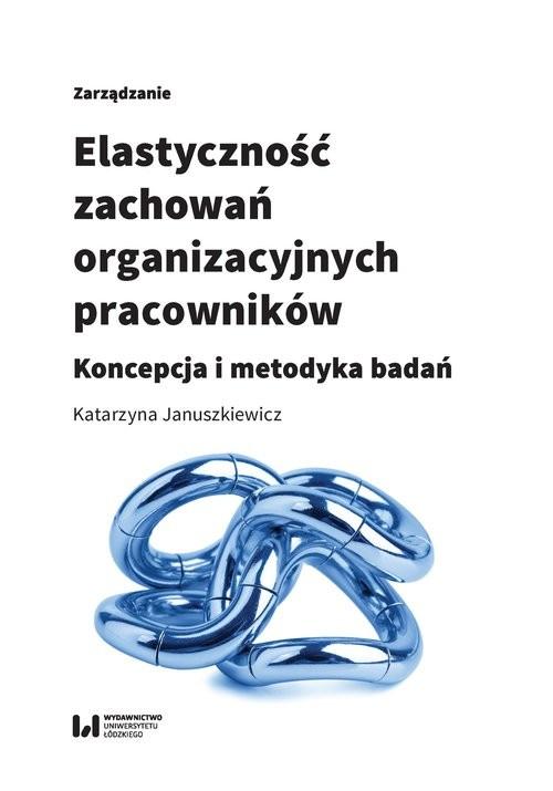 okładka Elastyczność zachowań organizacyjnych pracowników Koncepcja i metodyka badań, Książka | Januszkiewicz Katarzyna