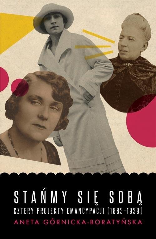 okładka Stańmy się sobą Cztery projekty emancypacji (1863-1939), Książka   Górnicka-Boratyńska Aneta