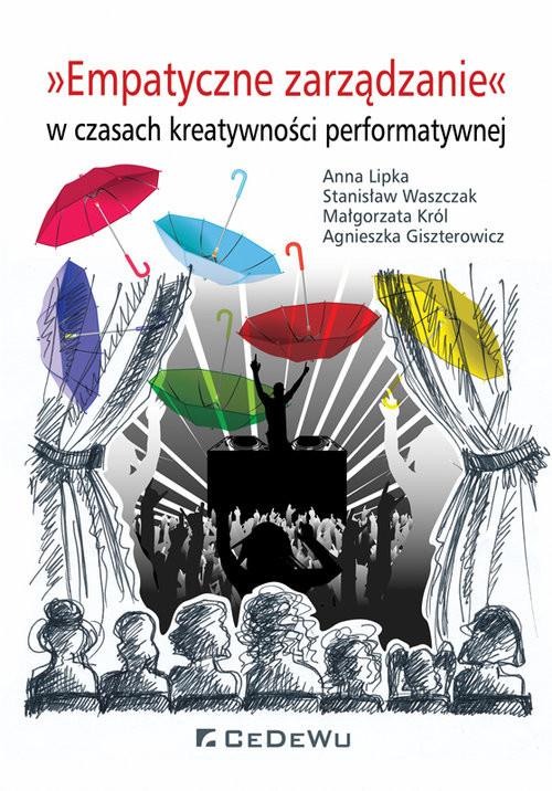 okładka Empatyczne zarządzanie w czasach kreatywności performatywnej, Książka | Anna Lipka, Stanisław Waszczak, Małgorza Król