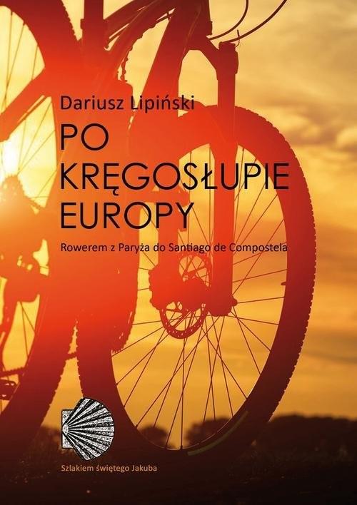 okładka Po kręgosłupie Europy. Rowerem z Paryża do Santiago de Compostela, Książka | Lipiński Dariusz