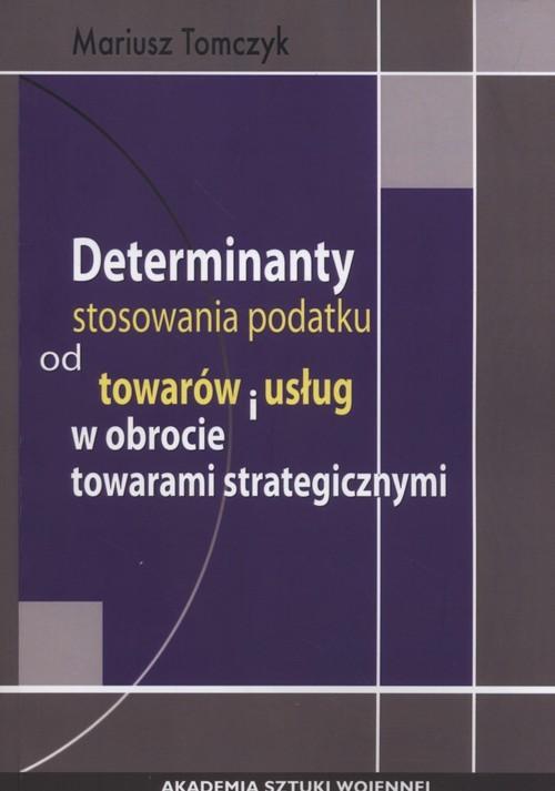 okładka Determinanty stosowania podatku od towaru i usług w obrocie towarami strategicznymi, Książka | Tomczyk Mariusz