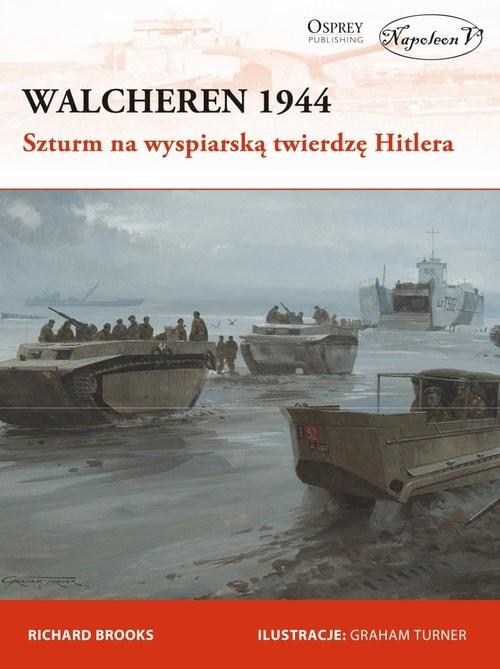 okładka Walcheren 1944. Szturm na wyspiarską twierdzę Hitlera, Książka | Brooks Richard