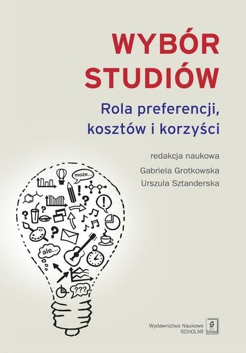 okładka Wybór studiów Rola preferencji kosztów i korzyści, Książka | Gabriela Grotkowska, Urszula Sztanderska
