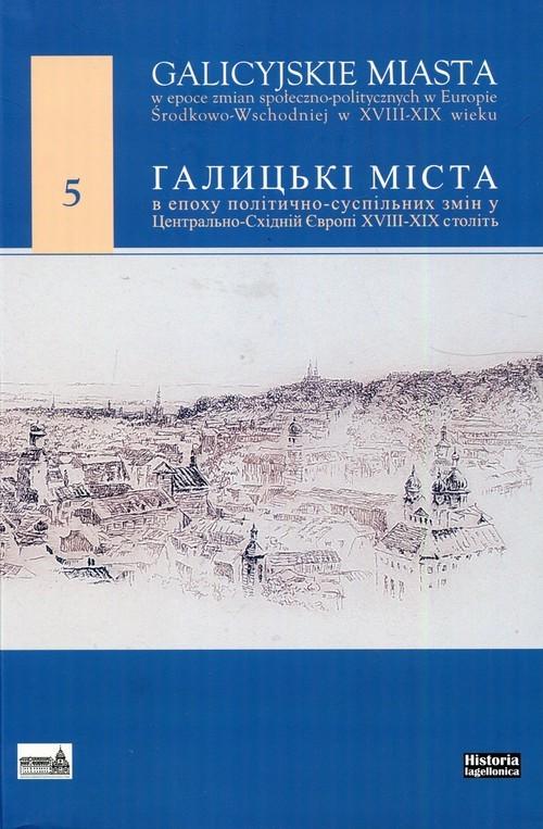okładka Galicyjskie miasta w epoce zmian społecznoopolitycznych w Europie Środkowo-Wschodniej w XVIII-XIX wieku 5, Książka |
