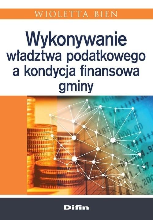okładka Wykonywanie władztwa podatkowego a kondycja finansowa gminy, Książka | Bień Wioletta