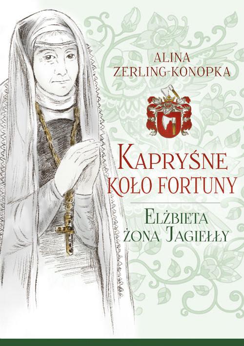 okładka Kapryśne koło fortuny Elżbieta żona Jagiełłyksiążka      Zerling-Konopka Alina
