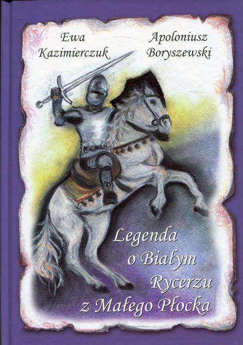 okładka Legenda o Białym Rycerzu z Małego Płocka, Książka | Boryszewski Apoloniusz
