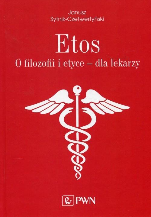 okładka Etos O filozofii i etyce dla lekarzy., Książka | Janusz  Sytnik-Czetwertyński