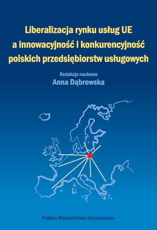 okładka Liberalizacja rynku usług Unii Europejskiej a innowacyjność i konkurencyjność polskich przedsiębiors, Książka   Anna Dąbrowska