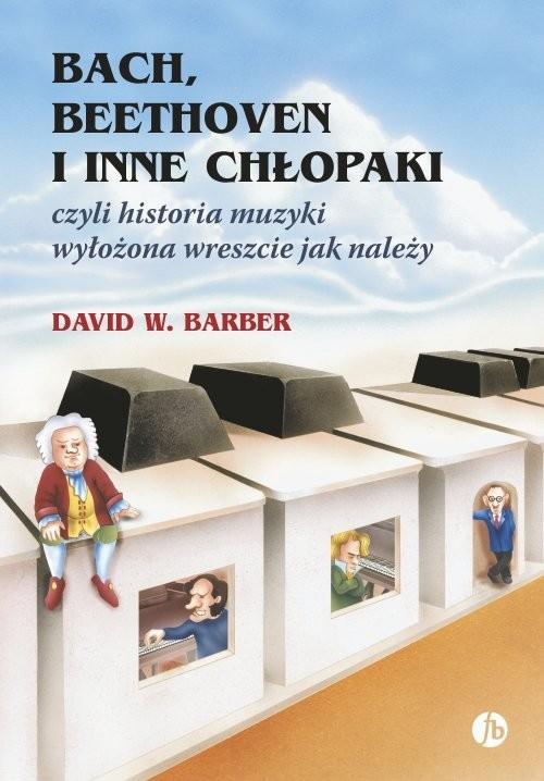 okładka Bach, Beethoven i inne chłopaki czyli historia muzyki wyłożona wreszcie jak należy, Książka   David W. Barber