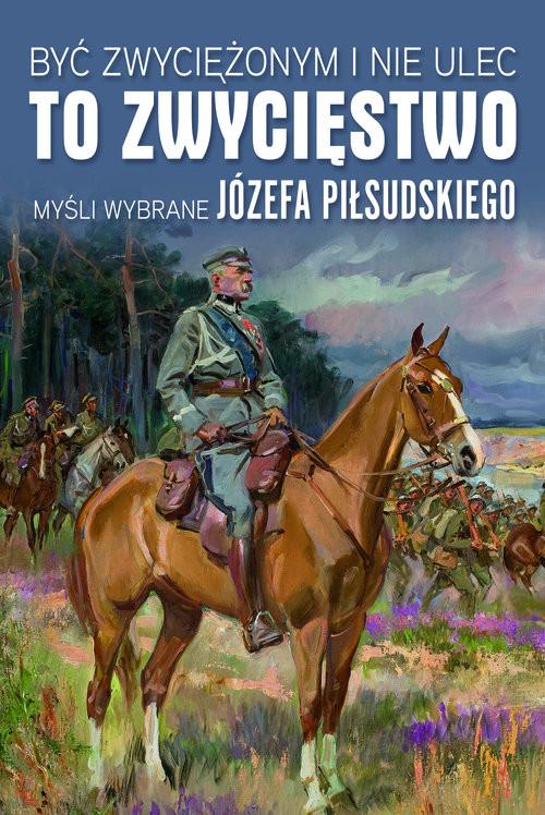okładka Być zwyciężonym i nie ulec to zwycięstwo Myśli wybrane Józefa Piłsudskiego, Książka |
