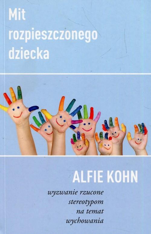 okładka Mit rozpieszczonego dziecka Wyzwanie rzucone stereotypom na temat wychowania, Książka | Kohn Alfie