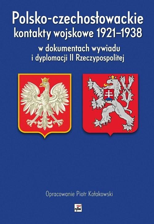 okładka Polsko-czechosłowackie kontakty wojskowe 1921-1938 w dokumentach wywiadu i dyplomacji II Rzeczypospo, Książka | Kołakowski Piotr