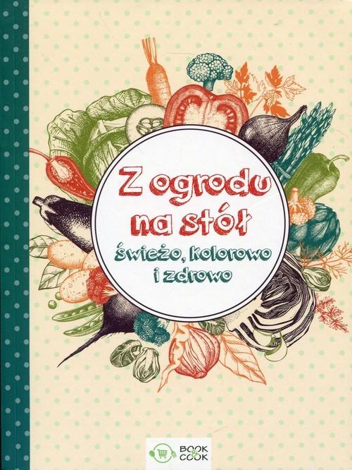 okładka Z ogrodu na stół Świeżo, kolorowo i zdrowo, Książka |