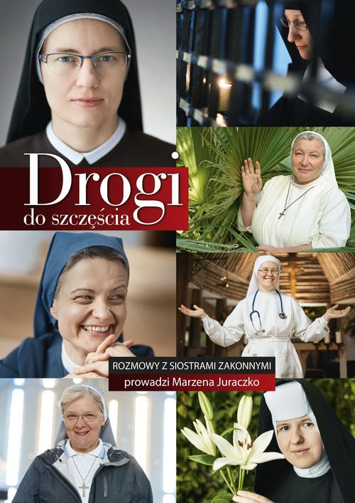 okładka Drogi do szczęścia Rozmowy z siaostrami zakonnymi prowadzi Marzena Juraczko, Książka | Juraczko Marzena