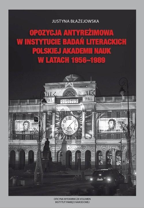 okładka Opozycja antyreżimowa w Instytucie Badań Literackich Polskiej Akademii Nauk w latach 1956-1989, Książka | Błażejowska Justyna