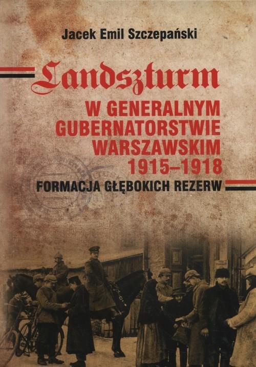 okładka Landszturm W Generalnym Gubernatorstwie Warszawskim 1915-1918 Formacja głębokich rezerw, Książka | Jacek Emil Szczepański