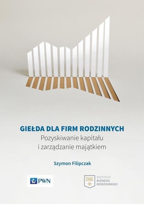 okładka Giełda dla firm rodzinnych Pozyskiwanie kapitału i zarządzanie majątkiem, Książka | Filipczak Szymon