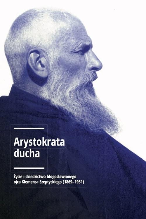 okładka Arystokrata ducha Życie i dziedzictwo błogosławionego ojca Klemensa Szeptyckiego (1869-1951)., Książka  