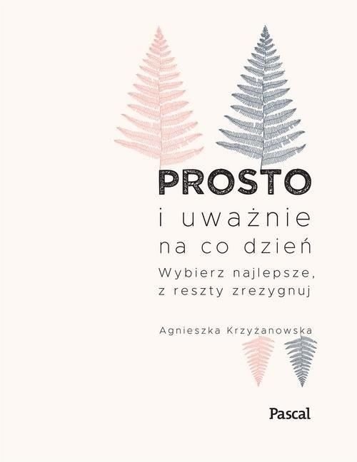 okładka Prosto i uważnie na co dzień Wybierz najlepsze z reszty zrezygnuj, Książka | Krzyżanowska Agnieszka