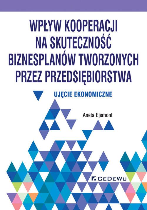 okładka Wpływ kooperacji na skuteczność biznesplanów tworzonych przez przedsiębiorstwa Ujęcie ekonomiczne, Książka   Ejsmont Aneta