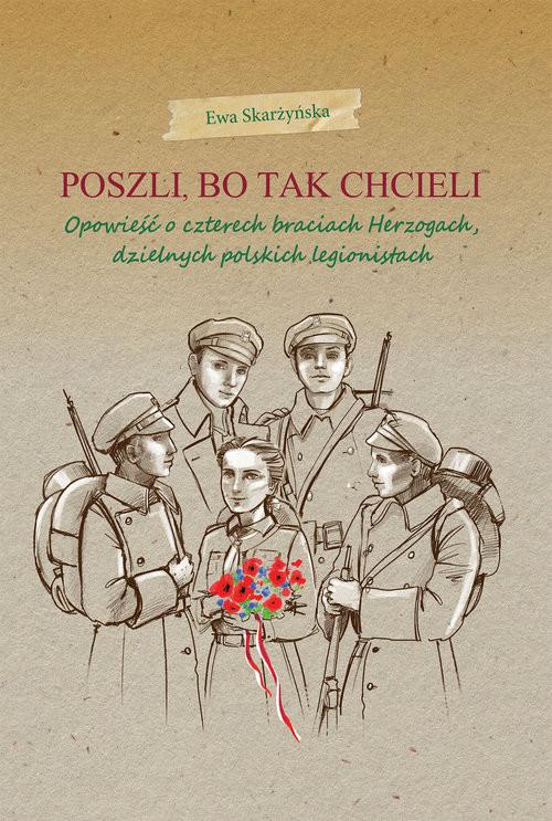 okładka Poszli bo tak chcieli Opowieść o czterech braciach Herzogach, dzielnych polskich legionistach, Książka | Skarżyńska Ewa