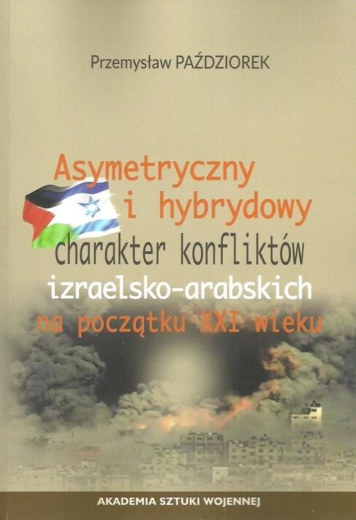okładka Asymetryczny i hybrydowy charakter konfliktów izraelsko-arabskich na początku XXI wieku, Książka | Paździorek Przemysław