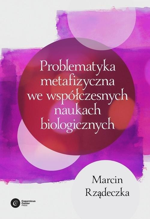 okładka Problematyka metafizyczna we współczesnych naukach biologicznych Zarys wybranych problemów i zagadnień, Książka | Rządeczka Marcin