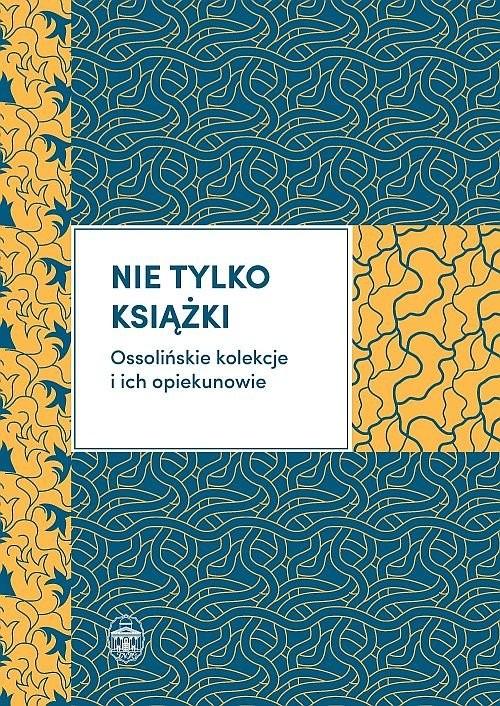 okładka Nie tylko książki Ossolińskie kolekcje i ich opiekunowie, Książka |