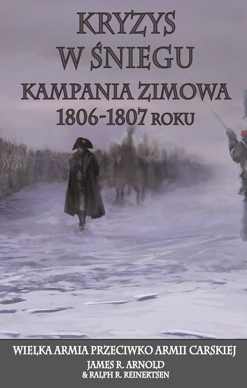 okładka Kryzys w śniegu Kampania zimowa 1806-1807 roku. Wielka Armia przeciwko Armii Carskiej, Książka   R. Arnold James, R. Reinertsen Ralph